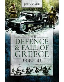 The Defence and Fall of Greece 1940-1941, John Carr